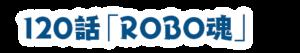 第120話ROBO魂